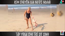Tròn mắt xem chuyên gia nước ngoài tập yoga cho trẻ sơ sinh