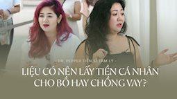 Tiến sĩ Tâm lý Dr.Pepper: 'Phụ nữ Việt thường vì chữ yêu mà thiệt thòi, chồng hay bồ mượn tiền là không nỡ từ chối, tới khi đòi lại ngại lắm trời ơi'