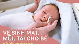 """Không phải ngày nào cũng nhỏ nước muối sinh lý, các mẹ đã biết cách vệ sinh mắt, mũi, tai cho bé """"đúng chuẩn"""" chưa?"""